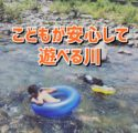【登川河川公園VS水無渓谷】南魚沼で安心して遊べる川遊びスポット2選