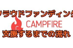 【クラウドファンディング】CAMPFIREでの支援方法を全公開!