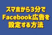 【2019年版】スマホからたった3分でFacebook広告を設定する方法を解説